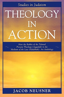 Theology in Action: How the Rabbis of the Talmud Present Theology (Aggadah) in the Medium of the Law (Halakhah): An Anthology - Neusner, Jacob, PhD