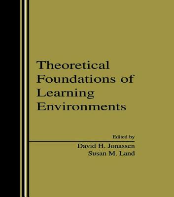 Theoretical Foundations of Learning Environments - Jonassen, David H (Editor), and Land, Susan (Editor)