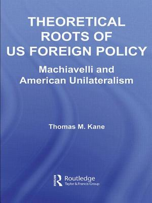 Theoretical Roots of Us Foreign Policy: Machiavelli and American Unilateralism - Kane Thomas, M, and Kane, Thomas M