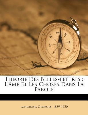 Theorie Des Belles-Lettres: L'Ame Et Les Choses Dans La Parole - Longhaye, Georges