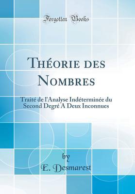 Theorie Des Nombres: Traite de L'Analyse Indeterminee Du Second Degre a Deux Inconnues (Classic Reprint) - Desmarest, E