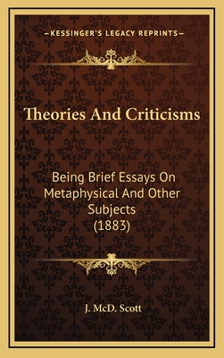 Theories and Criticisms: Being Brief Essays on Metaphysical and Other Subjects (1883) - Scott, J MCD
