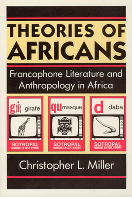 Theories of Africans Theories of Africans Theories of Africans: Francophone Literature and Anthropology in Africa Francophone Literature and Anthropology in Africa Francophone Literature and Anthropology in Africa - Miller, Christopher L