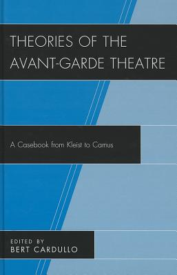 Theories of the Avant-Garde Theatre: A Casebook from Kleist to Camus - Cardullo, Bert, Professor (Editor)