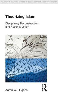 Theorizing Islam: Disciplinary Deconstruction and Reconstruction - Hughes, Aaron W.