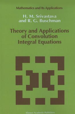 Theory and Applications of Convolution Integral Equations - Srivastava, H. M., and Buschman, R. G.