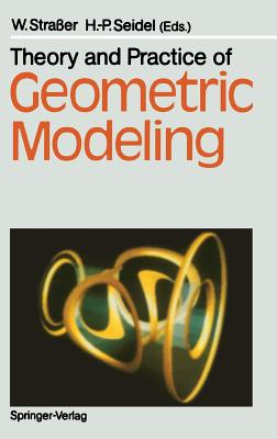Theory and Practice of Geometric Modeling - Straaer, Wolfgang (Editor), and Seidel, Hans-Peter (Editor), and Straer, Wolfgang (Editor)