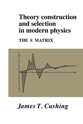Theory Construction and Selection in Modern Physics: The S Matrix - Cushing, James T