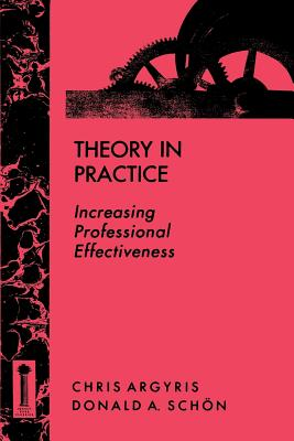 Theory in Practice: Increasing Professional Effectiveness - Argyris, Chris, and Schon, Donald A