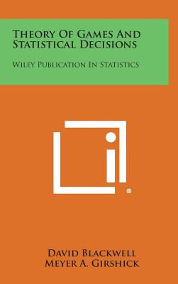 Theory of Games and Statistical Decisions: Wiley Publication in Statistics - Blackwell, David, and Girshick, Meyer a