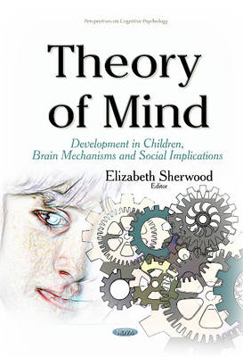 Theory of Mind: Development in Children, Brain Mechanisms and Social Implications - Sherwood, Elizabeth (Editor)