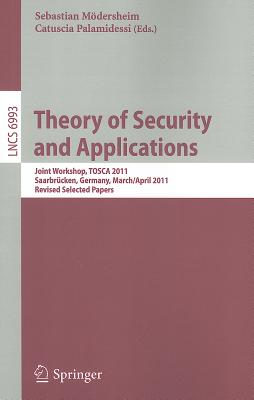 Theory of Security and Applications: Joint Workshop, Tosca 2011, Saarbrucken, Germany, March 31-April 1, 2011, Revised Selected Papers - Moedersheim, Sebastian (Editor), and Palamidessi, Catuscia (Editor)