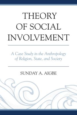 Theory of Social Involvement: A Case Study in the Anthropology of Religion, State, and Society - Aigbe, Sunday A.