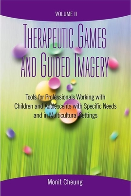 Therapeutic Games and Guided Imagery Volume II: Tools for Professionals Working with Children and Adolescents with Specific Needs and in Multicultural Settings - Cheung, Monit (Editor)