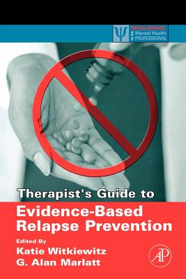 Therapist's Guide to Evidence-Based Relapse Prevention - Witkiewitz, Katie A (Editor), and Marlatt, G Alan, PhD (Editor)