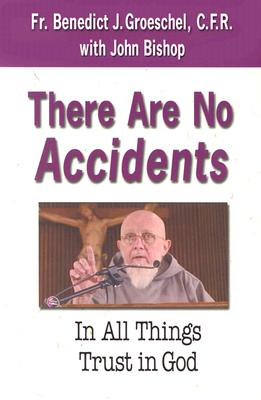 There Are No Accidents: In All Things Trust in God - Groeschel, Benedict J, Fr., C.F.R., and Bishop, John