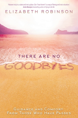There Are No Goodbyes: Guidance and Comfort From Those Who Have Passed - Robinson, Elizabeth