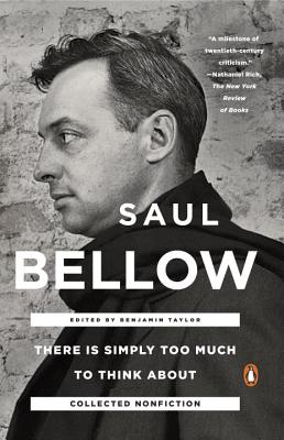 There Is Simply Too Much to Think about: Collected Nonfiction - Bellow, Saul, and Taylor, Benjamin (Editor)