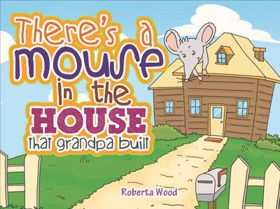 There's a Mouse in the House That Grandpa Built - Wood, Roberta, Ms.