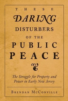These Daring Disturbers of the Public Peace: The Struggle for Property and Power in Early New Jersey - McConville, Brendan