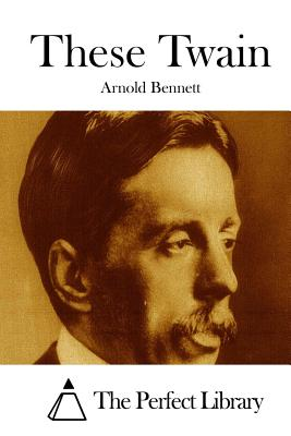 These Twain - Bennett, Arnold, and The Perfect Library (Editor)