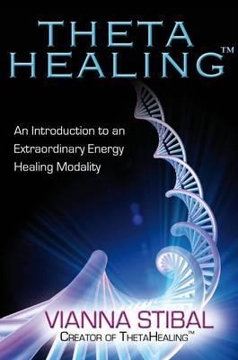 Thetahealing: Introducing an Extraordinary Energy Healing Modality - Stibal, Vianna