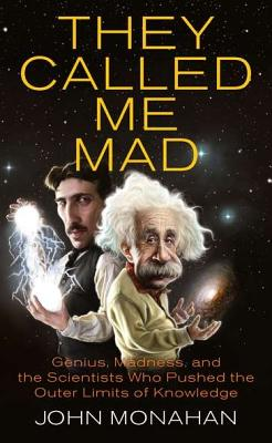 They Called Me Mad: Genius, Madness, and the Scientists Who Pushed the Outer Limits of Knowledge - Monahan, John