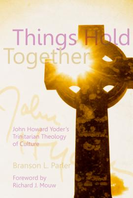 Things Hold Together: John Howard Yoder's Trinitarian Theology of Culture - Parlor, Branson L