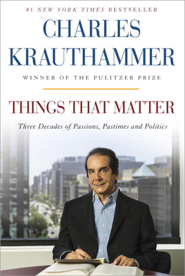 Things That Matter: Three Decades of Passions, Pastimes and Politics - Krauthammer, Charles