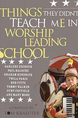 Things They Didn't Teach Me in Worship Leading School: Revised - Kraeuter, Tom