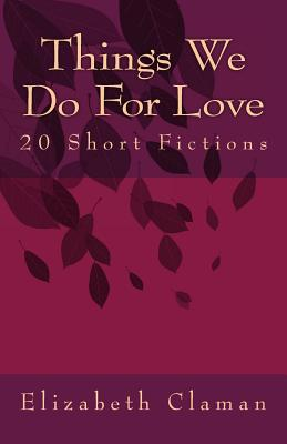 Things We Do for Love: 20 Short Fictions - Claman, Elizabeth