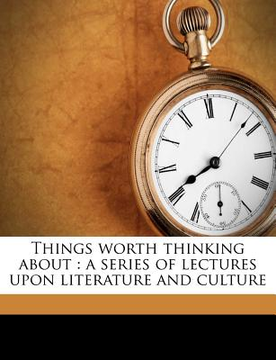 Things Worth Thinking about: A Series of Lectures Upon Literature and Culture (1890) - Tucker, Thomas George