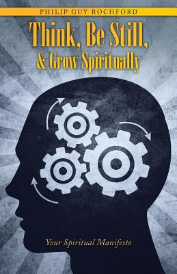 Think, Be Still, & Grow Spiritually: Your Spiritual Manifesto - Rochford, Philip Guy