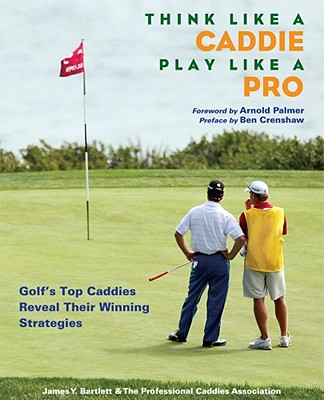 Think Like a Caddie, Play Like a Pro: Golf's Top Caddies Reveal Their Winning Strategies - Bartlett, James Y, and Palmer, Arnold (Foreword by), and Crenshaw, Ben (Preface by)