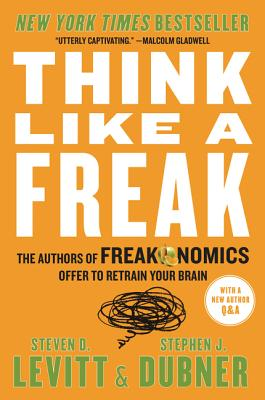 Think Like a Freak: The Authors of Freakonomics Offer to Retrain Your Brain - Levitt, Steven D