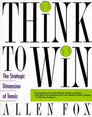 Think to Win: The Strategic Dimension of Tennis - Fox, Allen, PhD
