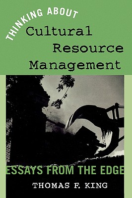 Thinking about Cultural Resource Management: Essays from the Edge - King, Thomas F