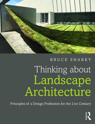 Thinking about Landscape Architecture: Principles of a Design Profession for the 21st Century - Sharky, Bruce G.