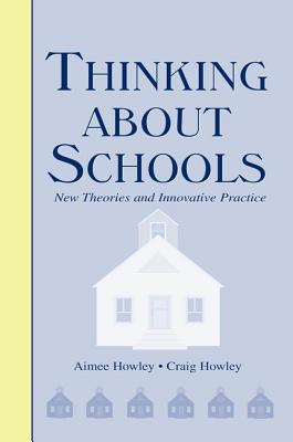 Thinking About Schools: New Theories and Innovative Practice - Howley, Aimee