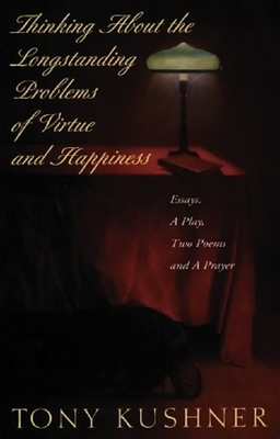 Thinking about the Longstanding Problems of Virtue: Essays, a Play, Two Poems and a Prayer - Kushner, Tony, Professor