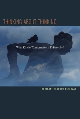 Thinking about Thinking: What Kind of Conversation Is Philosophy? - Peperzak, Adriaan T