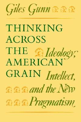 Thinking Across the American Grain: Ideology, Intellect, and the New Pragmatism - Gunn, Giles