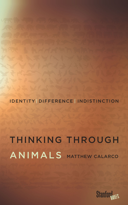 Thinking Through Animals: Identity, Difference, Indistinction - Calarco, Matthew