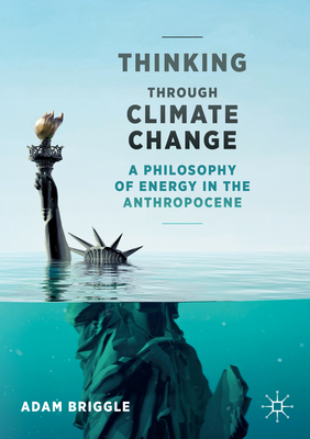 Thinking Through Climate Change: A Philosophy of Energy in the Anthropocene - Briggle, Adam