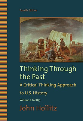 Thinking Through the Past: A Critical Thinking Approach to U.S. History: Volume 1: To 1877 - Hollitz, John