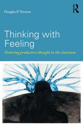 Thinking with Feeling: Fostering productive thought in the classroom - Newton, Douglas P.