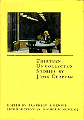 Thirteen Uncollected Stories by John Cheever - Cheever, John, and Dennis, Franklin (Editor), and Hunt, George W, S.J. (Introduction by)