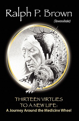 Thirteen Virtues to a New Life: A Journey Around the Medicine Wheel - Brown (Tawennihake), Ralph P