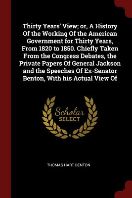 Thirty Years' View; Or, a History of the Working of the American Government for Thirty Years, from 1820 to 1850. Chiefly Taken from the Congress Debates, the Private Papers of General Jackson and the Speeches of Ex-Senator Benton, with His Actual View of - Benton, Thomas Hart