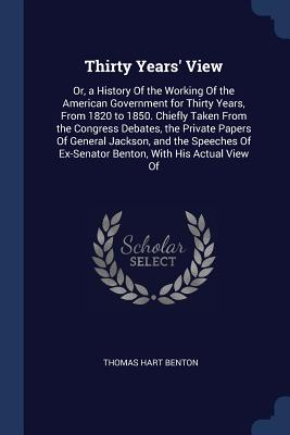 Thirty Years' View: Or, a History of the Working of the American Government for Thirty Years, from 1820 to 1850. Chiefly Taken from the Congress Debates, the Private Papers of General Jackson, and the Speeches of Ex-Senator Benton, with His Actual View of - Benton, Thomas Hart